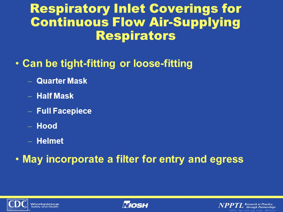 NPPTL Year Month Day Initials BRANCH Respiratory Inlet Coverings for Continuous Flow Air-Supplying Respirators Can be tight-fitting or loose-fitting Q