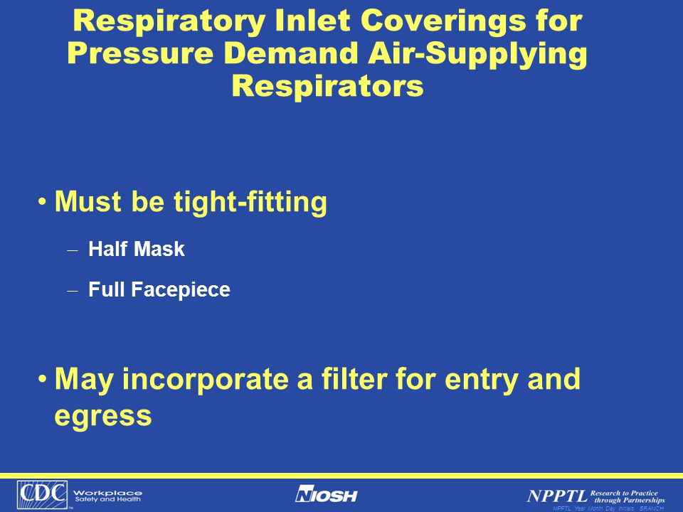 NPPTL Year Month Day Initials BRANCH Respiratory Inlet Coverings for Pressure Demand Air-Supplying Respirators Must be tight-fitting Half Mask Full Fa