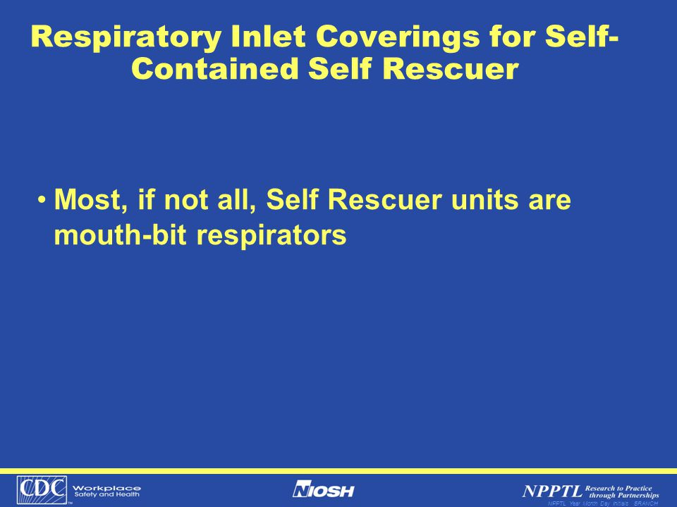 NPPTL Year Month Day Initials BRANCH Respiratory Inlet Coverings for Self- Contained Self Rescuer Most, if not all, Self Rescuer units are mouth-bit r