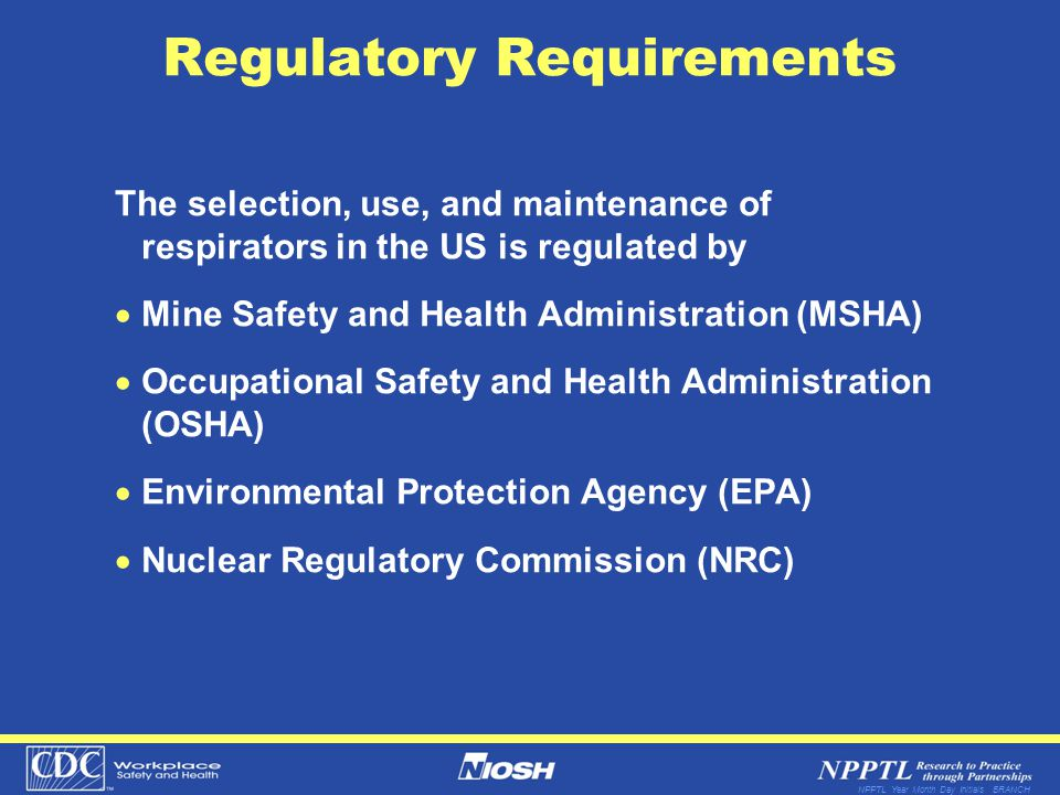 NPPTL Year Month Day Initials BRANCH Regulatory Requirements The selection, use, and maintenance of respirators in the US is regulated by Mine Safety