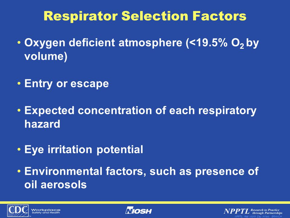 NPPTL Year Month Day Initials BRANCH Respirator Selection Factors Oxygen deficient atmosphere (<19.5% O 2 by volume) Entry or escape Expected concentration of each respiratory hazard Eye irritation potential Environmental factors, such as presence of oil aerosols