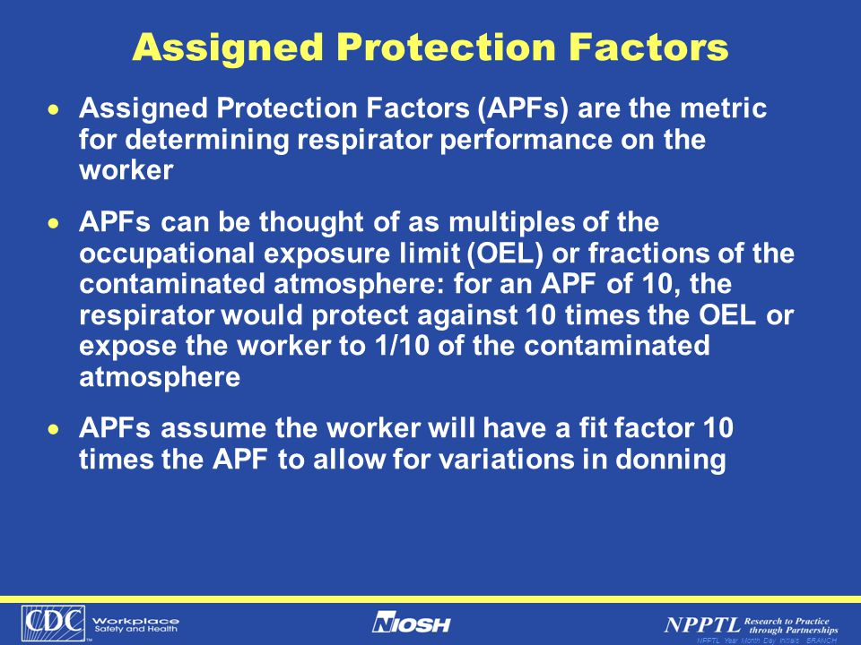 NPPTL Year Month Day Initials BRANCH Assigned Protection Factors Assigned Protection Factors (APFs) are the metric for determining respirator performance on the worker APFs can be thought of as multiples of the occupational exposure limit (OEL) or fractions of the contaminated atmosphere: for an APF of 10, the respirator would protect against 10 times the OEL or expose the worker to 1/10 of the contaminated atmosphere APFs assume the worker will have a fit factor 10 times the APF to allow for variations in donning