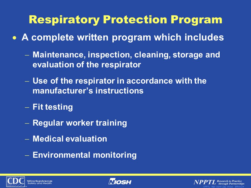 NPPTL Year Month Day Initials BRANCH Respiratory Protection Program A complete written program which includes Maintenance, inspection, cleaning, storage and evaluation of the respirator Use of the respirator in accordance with the manufacturers instructions Fit testing Regular worker training Medical evaluation Environmental monitoring