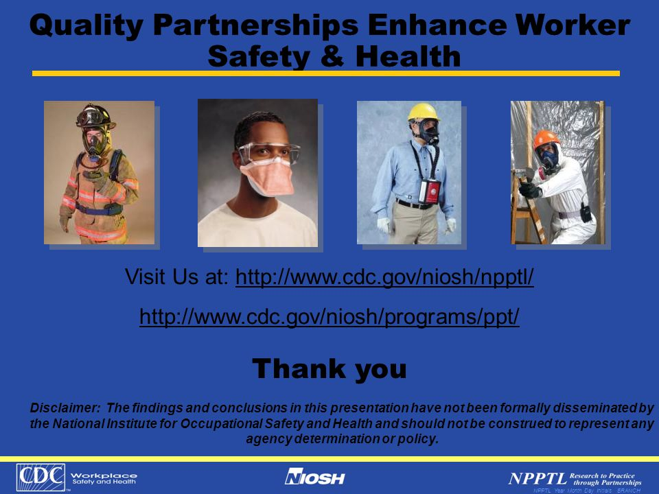 NPPTL Year Month Day Initials BRANCH Thank you Visit Us at: http://www.cdc.gov/niosh/npptl/ http://www.cdc.gov/niosh/programs/ppt/ Disclaimer: The fin