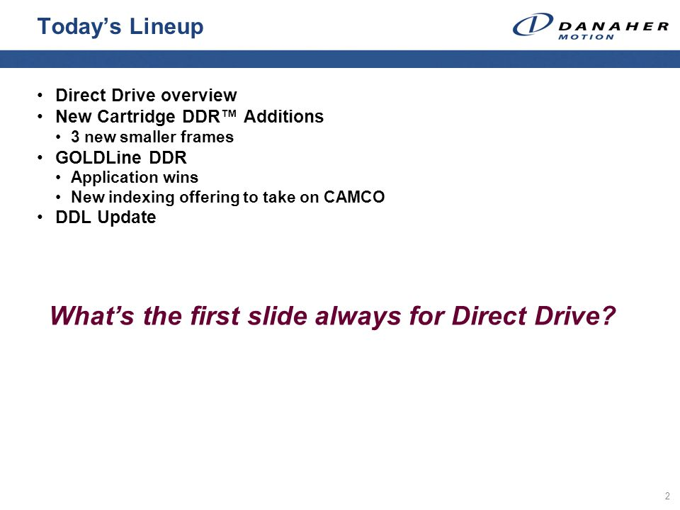 2 Todays Lineup Direct Drive overview New Cartridge DDR Additions 3 new smaller frames GOLDLine DDR Application wins New indexing offering to take on CAMCO DDL Update Whats the first slide always for Direct Drive?
