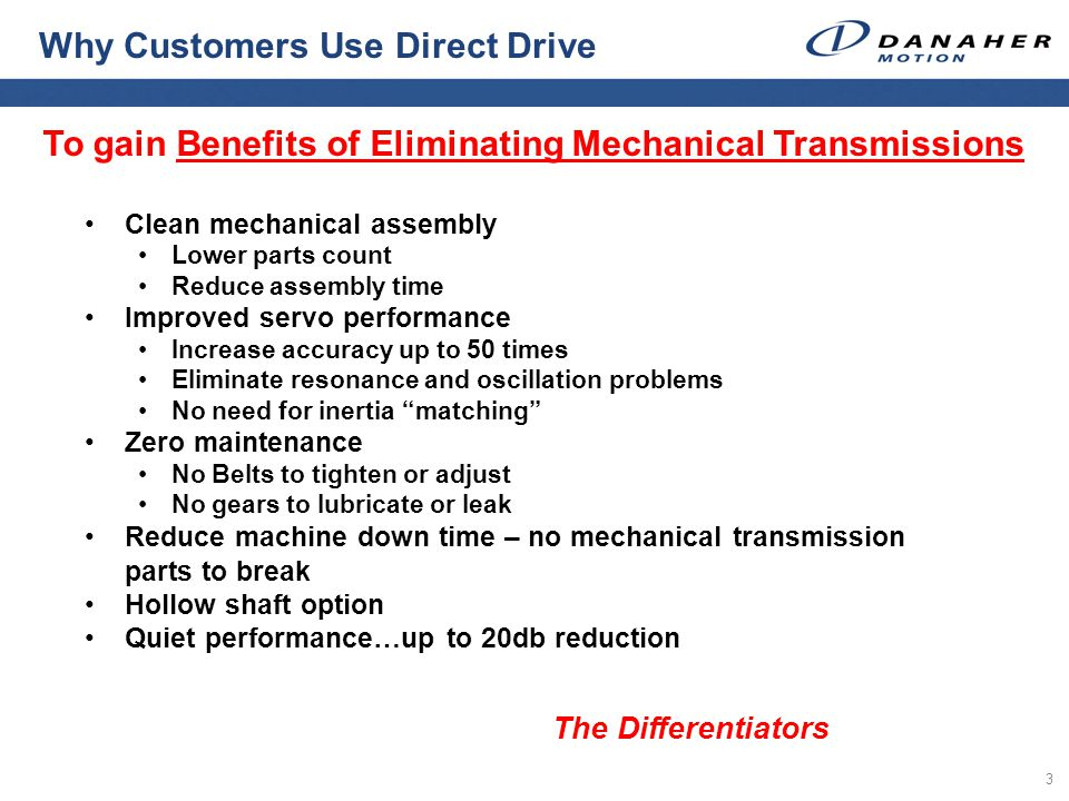 3 To gain Benefits of Eliminating Mechanical Transmissions Why Customers Use Direct Drive Clean mechanical assembly Lower parts count Reduce assembly time Improved servo performance Increase accuracy up to 50 times Eliminate resonance and oscillation problems No need for inertia matching Zero maintenance No Belts to tighten or adjust No gears to lubricate or leak Reduce machine down time – no mechanical transmission parts to break Hollow shaft option Quiet performance…up to 20db reduction The Differentiators