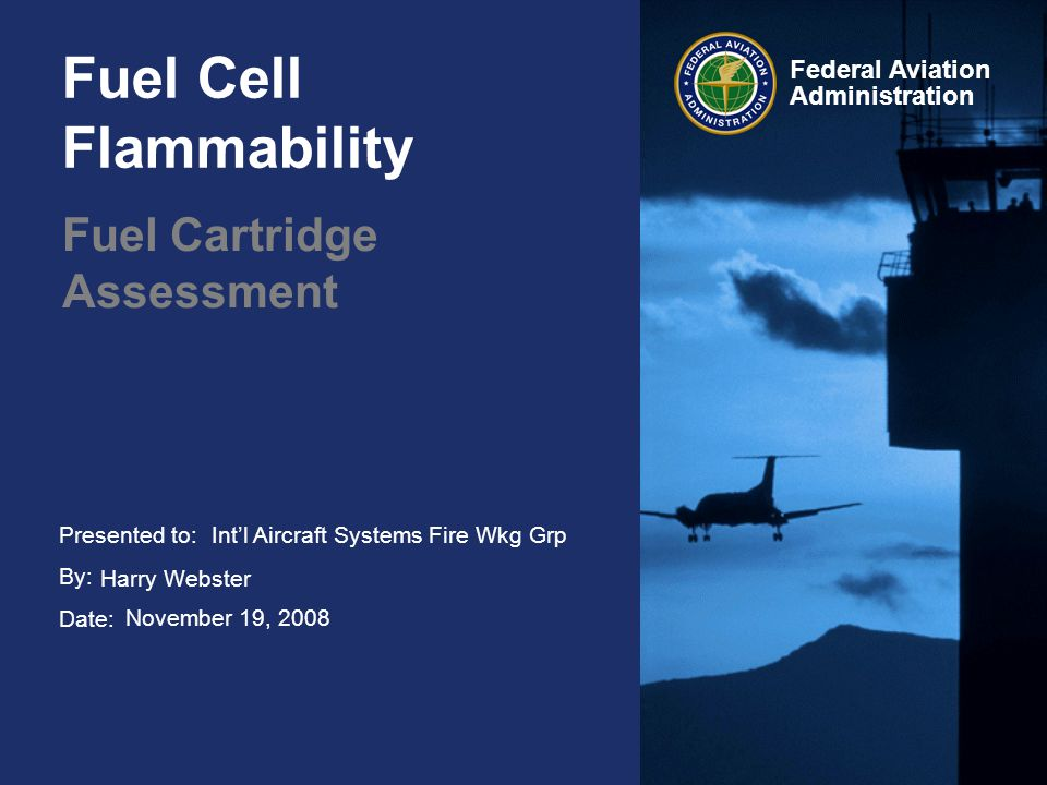 Presented to: By: Date: Federal Aviation Administration Fuel Cell Flammability Fuel Cartridge Assessment Intl Aircraft Systems Fire Wkg Grp Harry Webs