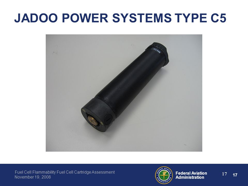 17 Federal Aviation Administration Fuel Cell Flammability Fuel Cell Cartridge Assessment November 19, 2008 17 JADOO POWER SYSTEMS TYPE C5