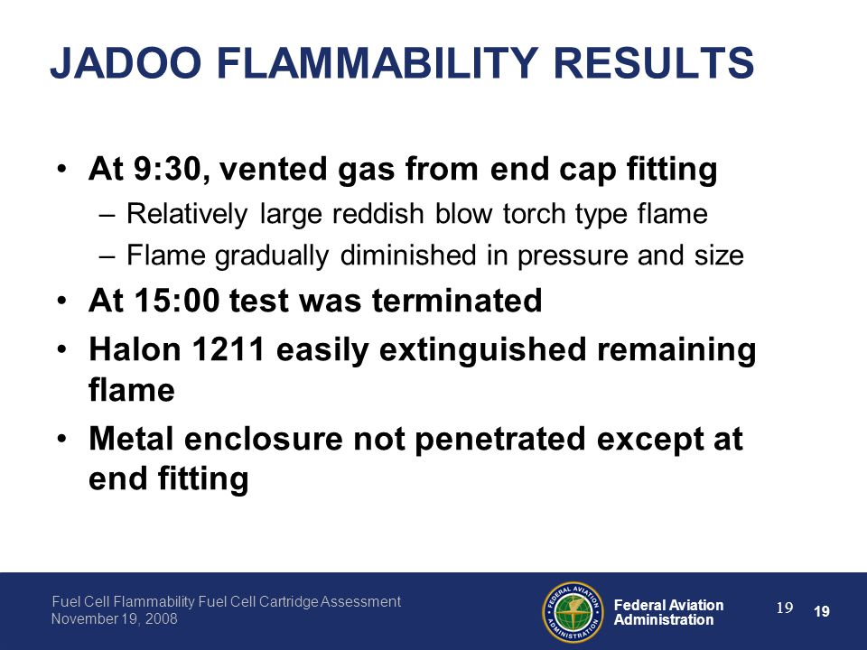 19 Federal Aviation Administration Fuel Cell Flammability Fuel Cell Cartridge Assessment November 19, 2008 19 JADOO FLAMMABILITY RESULTS At 9:30, vent