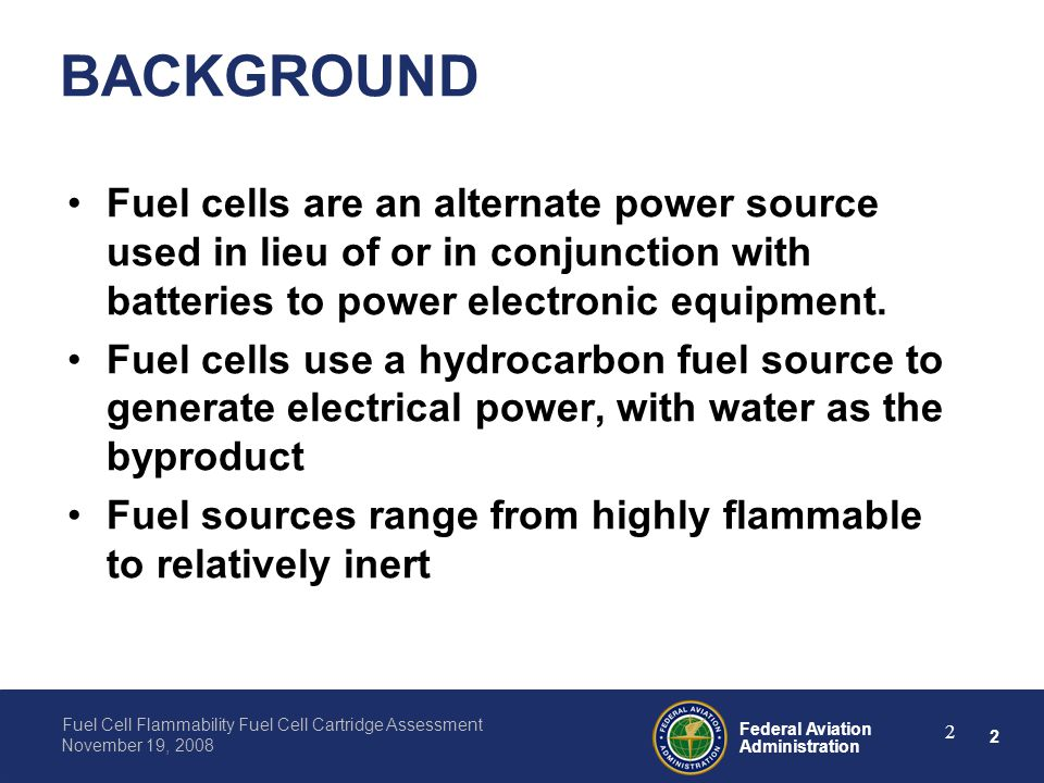 2 Federal Aviation Administration Fuel Cell Flammability Fuel Cell Cartridge Assessment November 19, 2008 2 BACKGROUND Fuel cells are an alternate pow