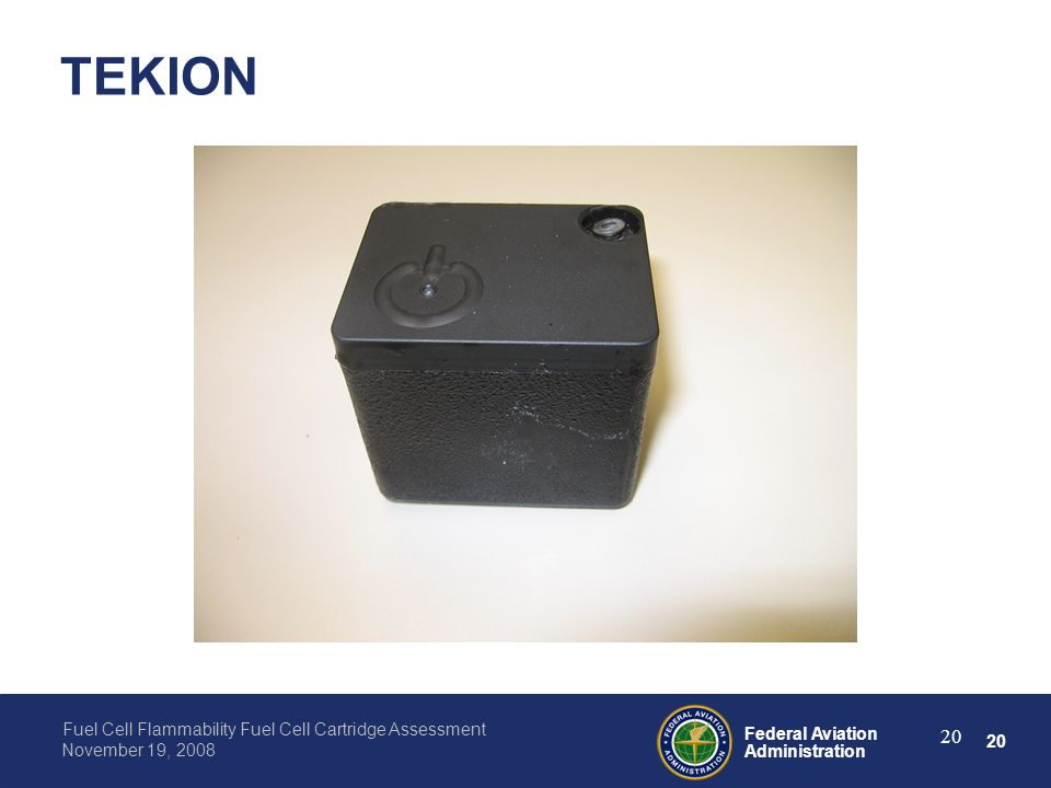 20 Federal Aviation Administration Fuel Cell Flammability Fuel Cell Cartridge Assessment November 19, 2008 20 TEKION