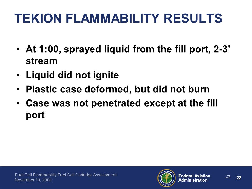 22 Federal Aviation Administration Fuel Cell Flammability Fuel Cell Cartridge Assessment November 19, 2008 22 TEKION FLAMMABILITY RESULTS At 1:00, spr