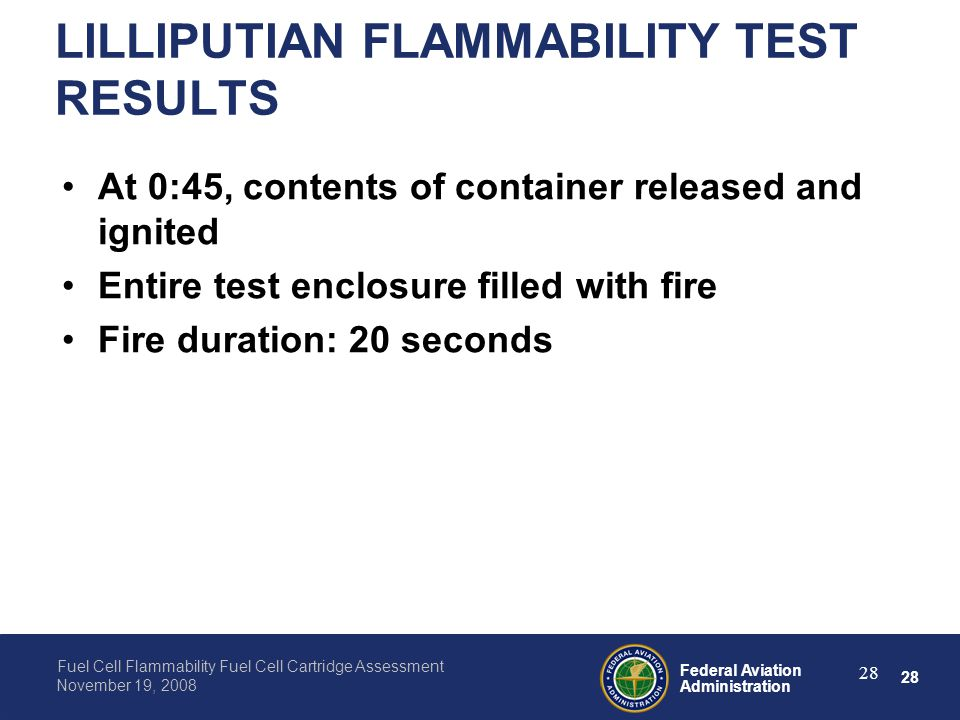 28 Federal Aviation Administration Fuel Cell Flammability Fuel Cell Cartridge Assessment November 19, 2008 28 LILLIPUTIAN FLAMMABILITY TEST RESULTS At