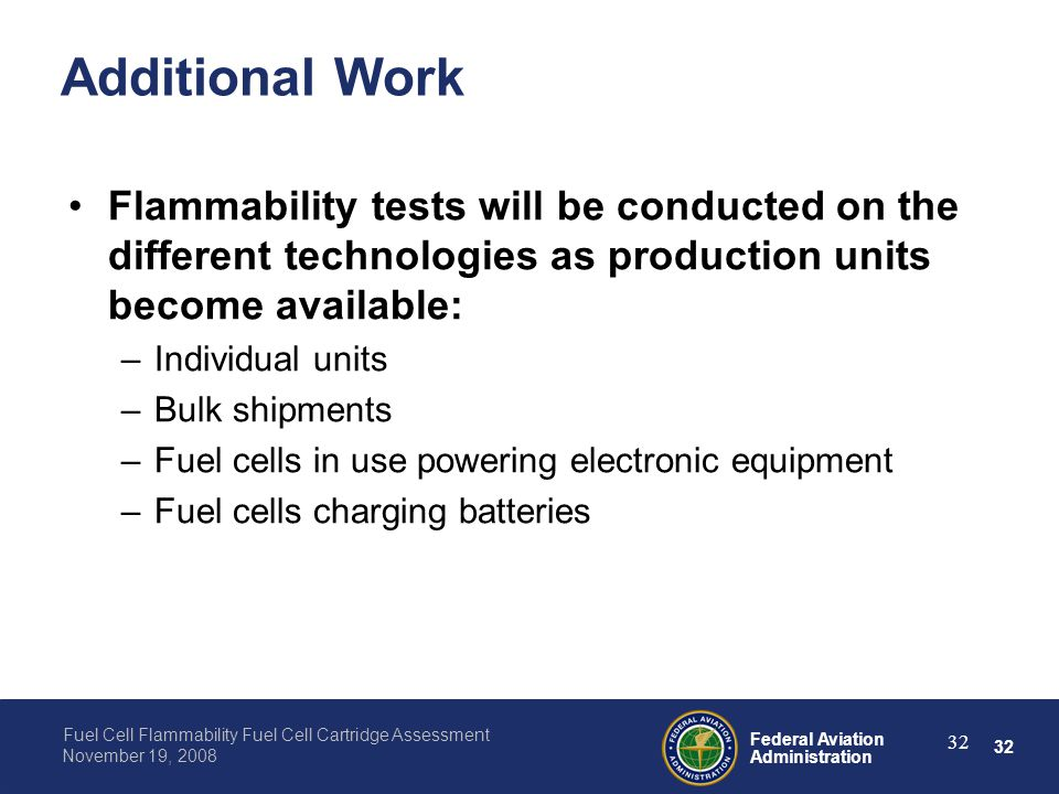 32 Federal Aviation Administration Fuel Cell Flammability Fuel Cell Cartridge Assessment November 19, 2008 32 Additional Work Flammability tests will
