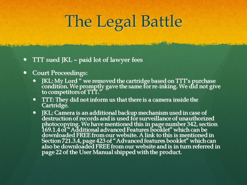 The Legal Battle TTT sued JKL – paid lot of lawyer fees TTT sued JKL – paid lot of lawyer fees Court Proceedings: Court Proceedings: JKL: My Lord we removed the cartridge based on TTTs purchase condition.