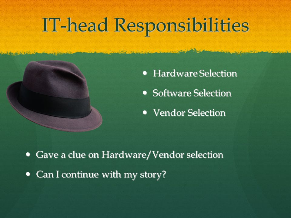 IT-head Responsibilities Hardware Selection Hardware Selection Software Selection Software Selection Vendor Selection Vendor Selection Gave a clue on Hardware/Vendor selection Gave a clue on Hardware/Vendor selection Can I continue with my story.