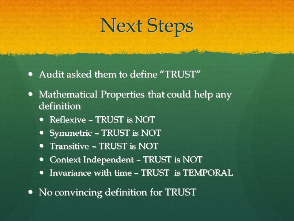 Next Steps Audit asked them to define TRUST Audit asked them to define TRUST Mathematical Properties that could help any definition Mathematical Properties that could help any definition Reflexive – TRUST is NOT Reflexive – TRUST is NOT Symmetric – TRUST is NOT Symmetric – TRUST is NOT Transitive – TRUST is NOT Transitive – TRUST is NOT Context Independent – TRUST is NOT Context Independent – TRUST is NOT Invariance with time – TRUST is TEMPORAL Invariance with time – TRUST is TEMPORAL No convincing definition for TRUST No convincing definition for TRUST