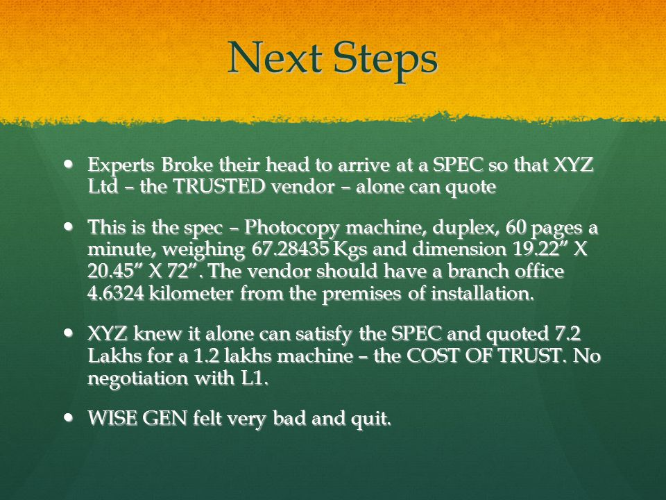 Next Steps Experts Broke their head to arrive at a SPEC so that XYZ Ltd – the TRUSTED vendor – alone can quote Experts Broke their head to arrive at a SPEC so that XYZ Ltd – the TRUSTED vendor – alone can quote This is the spec – Photocopy machine, duplex, 60 pages a minute, weighing 67.28435 Kgs and dimension 19.22 X 20.45 X 72.