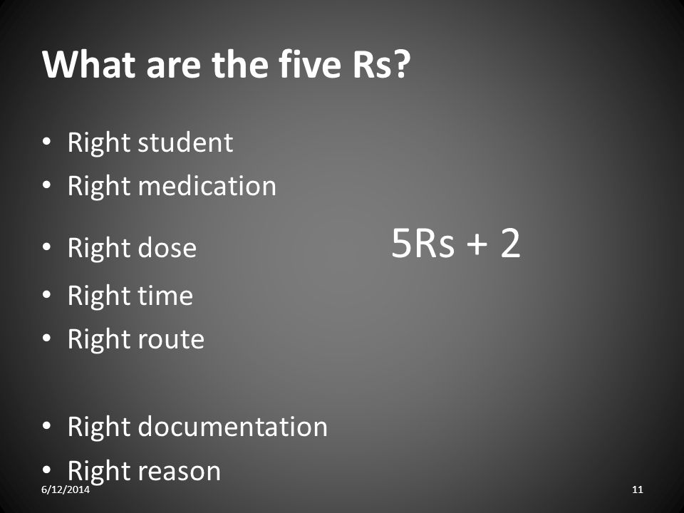 What are the five Rs? Right student Right medication Right dose 5Rs + 2 Right time Right route Right documentation Right reason 6/12/201411