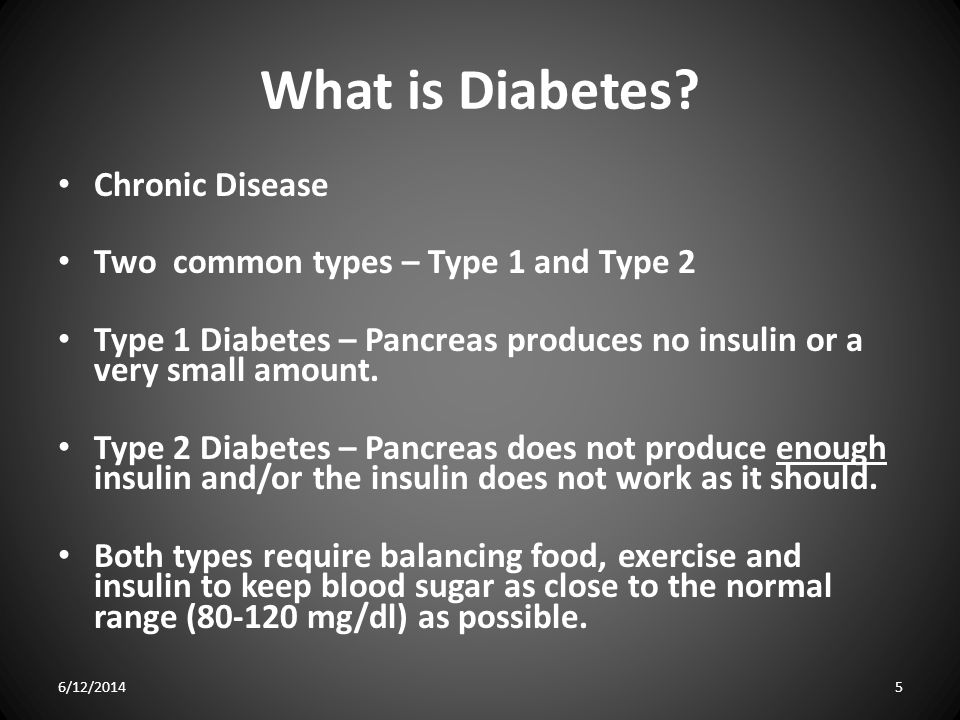 What is Diabetes? Chronic Disease Two common types – Type 1 and Type 2 Type 1 Diabetes – Pancreas produces no insulin or a very small amount. Type 2 D