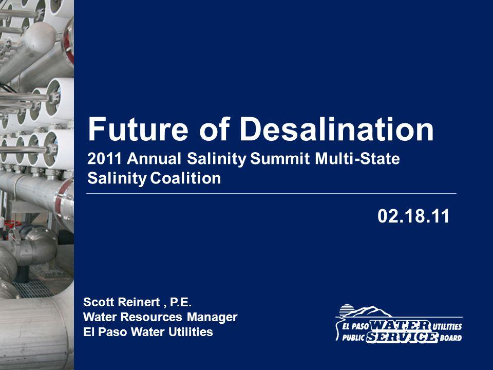 Future of Desalination 2011 Annual Salinity Summit Multi-State Salinity Coalition Scott Reinert, P.E. Water Resources Manager El Paso Water Utilities