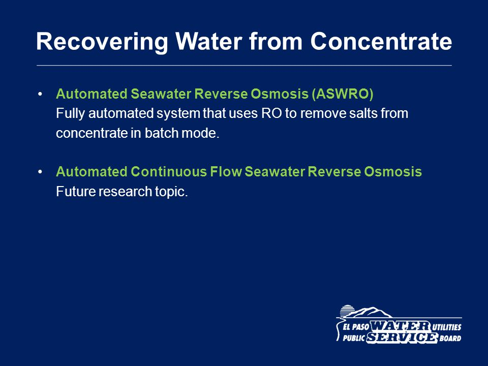 Recovering Water from Concentrate Automated Seawater Reverse Osmosis (ASWRO) Fully automated system that uses RO to remove salts from concentrate in b