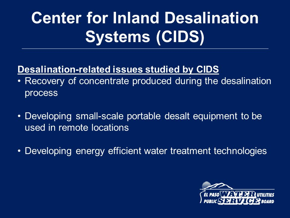 Center for Inland Desalination Systems (CIDS) Desalination-related issues studied by CIDS Recovery of concentrate produced during the desalination pro