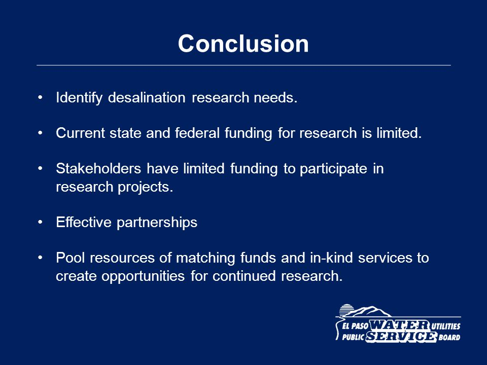 Conclusion Identify desalination research needs. Current state and federal funding for research is limited. Stakeholders have limited funding to parti