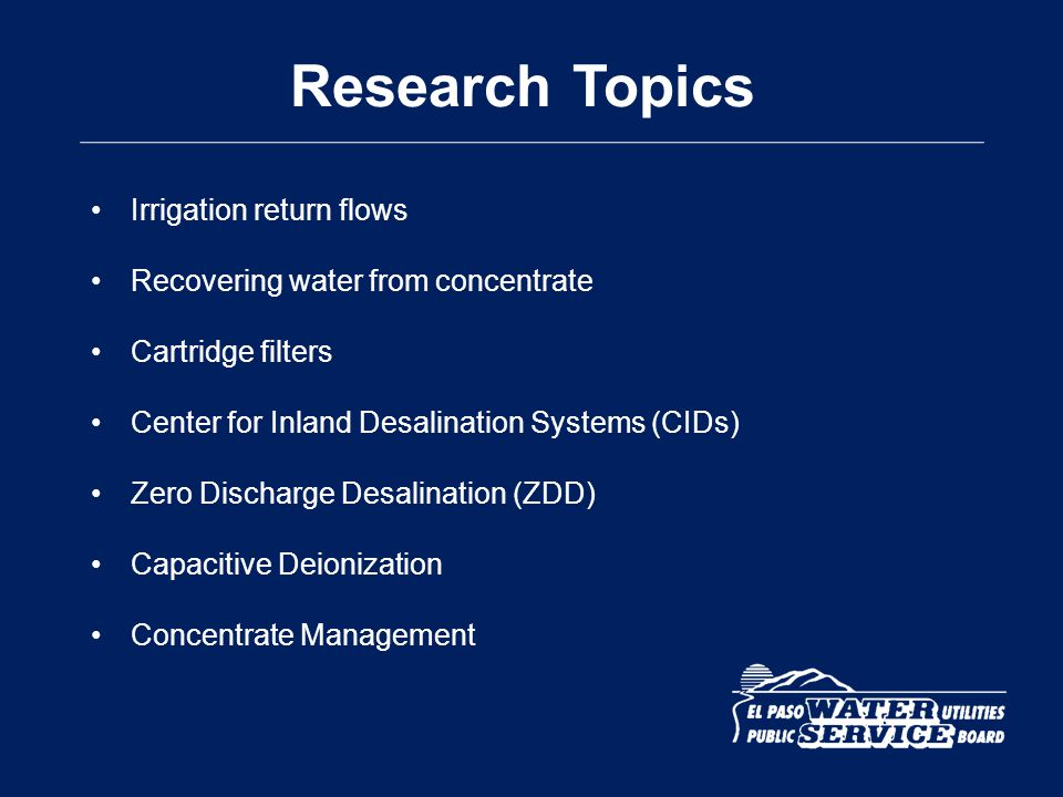 Research Topics Irrigation return flows Recovering water from concentrate Cartridge filters Center for Inland Desalination Systems (CIDs) Zero Dischar