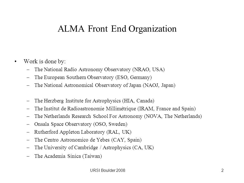 URSI Boulder 20082 ALMA Front End Organization Work is done by: –The National Radio Astronomy Observatory (NRAO, USA) –The European Southern Observatory (ESO, Germany) –The National Astronomical Observatory of Japan (NAOJ, Japan) –The Herzberg Institute for Astrophysics (HIA, Canada) –The Institut de Radioastronomie Millimétrique (IRAM, France and Spain) –The Netherlands Research School For Astronomy (NOVA, The Netherlands) –Onsala Space Observatory (OSO, Sweden) –Rutherford Appleton Laboratory (RAL, UK) –The Centro Astronomico de Yebes (CAY, Spain) –The University of Cambridge / Astrophysics (CA, UK) –The Academia Sinica (Taiwan)