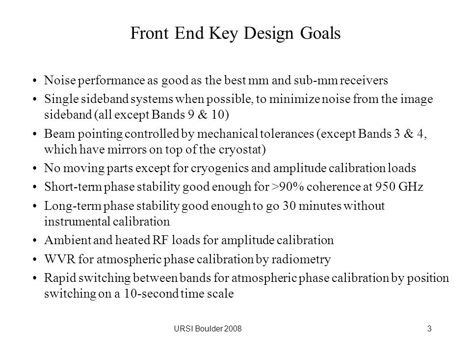 URSI Boulder 20083 Front End Key Design Goals Noise performance as good as the best mm and sub-mm receivers Single sideband systems when possible, to minimize noise from the image sideband (all except Bands 9 & 10) Beam pointing controlled by mechanical tolerances (except Bands 3 & 4, which have mirrors on top of the cryostat) No moving parts except for cryogenics and amplitude calibration loads Short-term phase stability good enough for >90% coherence at 950 GHz Long-term phase stability good enough to go 30 minutes without instrumental calibration Ambient and heated RF loads for amplitude calibration WVR for atmospheric phase calibration by radiometry Rapid switching between bands for atmospheric phase calibration by position switching on a 10-second time scale