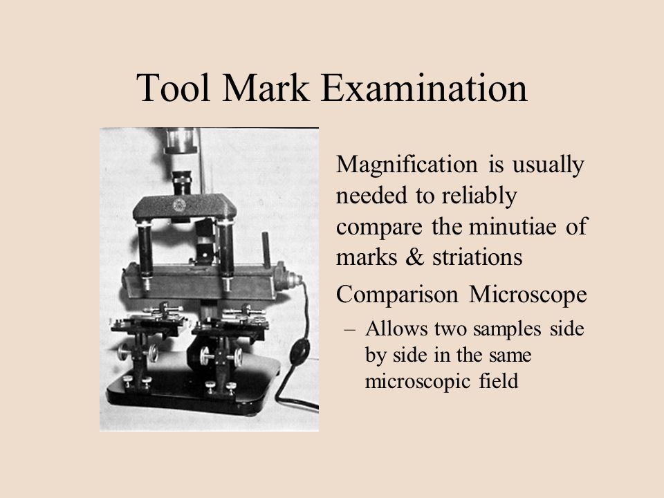 Tool Mark Examination Magnification is usually needed to reliably compare the minutiae of marks & striations Comparison Microscope –Allows two samples