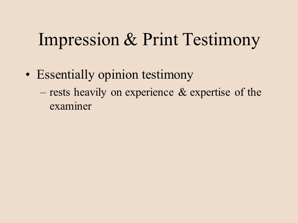 Impression & Print Testimony Essentially opinion testimony –rests heavily on experience & expertise of the examiner
