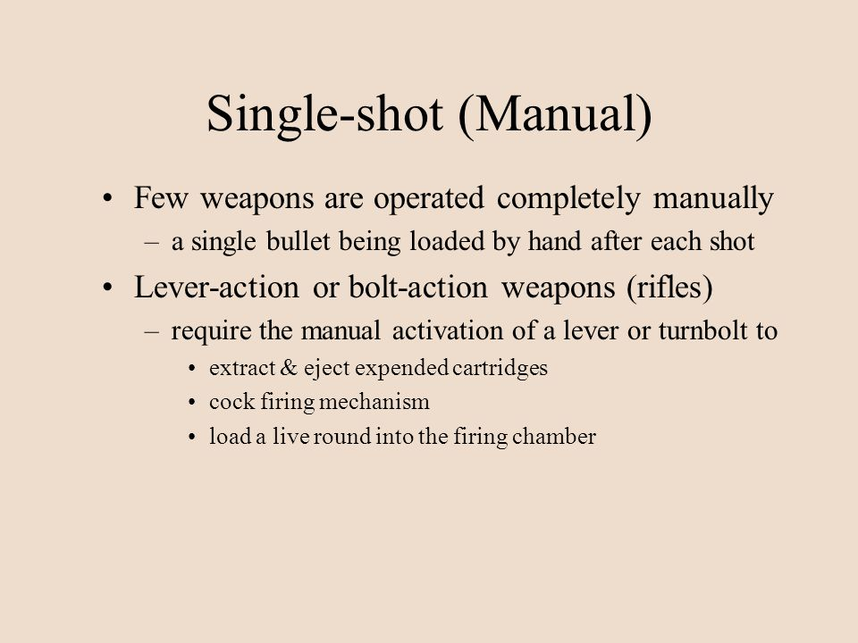 Single-shot (Manual) Few weapons are operated completely manually –a single bullet being loaded by hand after each shot Lever-action or bolt-action we