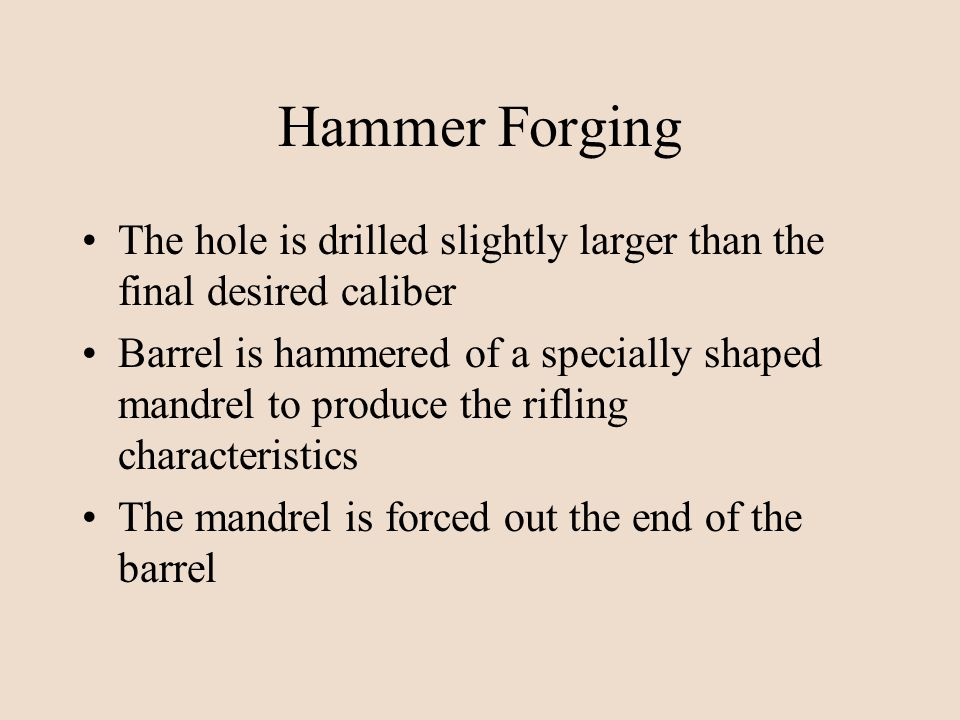 Hammer Forging The hole is drilled slightly larger than the final desired caliber Barrel is hammered of a specially shaped mandrel to produce the rifl