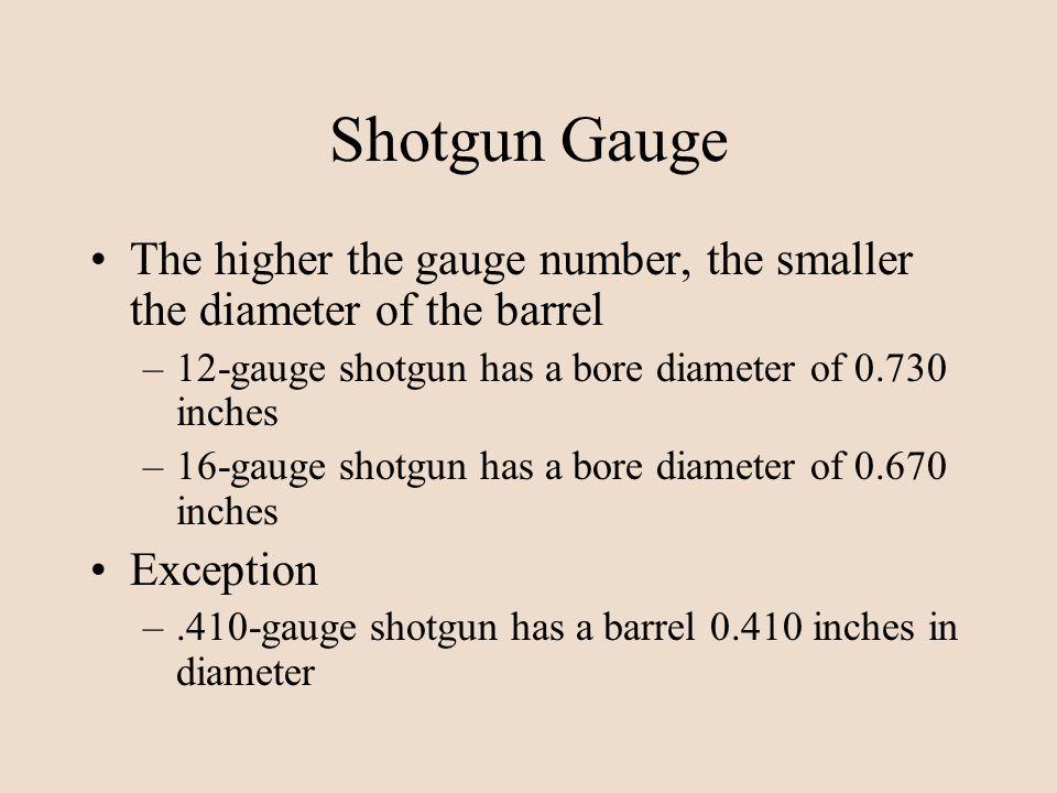 Shotgun Gauge The higher the gauge number, the smaller the diameter of the barrel –12-gauge shotgun has a bore diameter of 0.730 inches –16-gauge shot