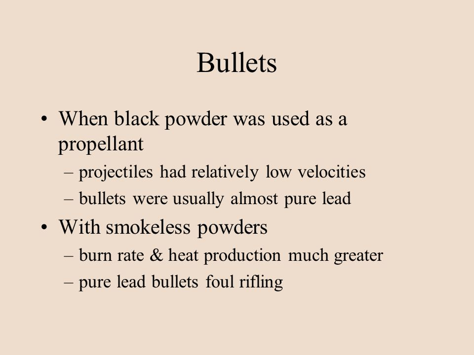 Bullets When black powder was used as a propellant –projectiles had relatively low velocities –bullets were usually almost pure lead With smokeless po