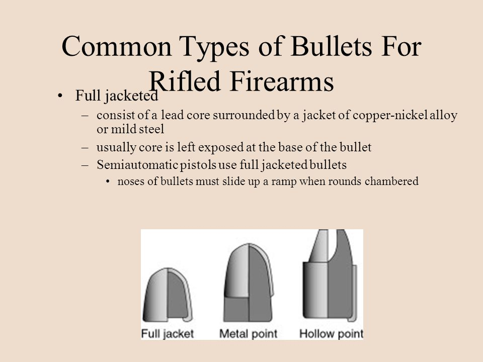 Common Types of Bullets For Rifled Firearms Full jacketed –consist of a lead core surrounded by a jacket of copper-nickel alloy or mild steel –usually