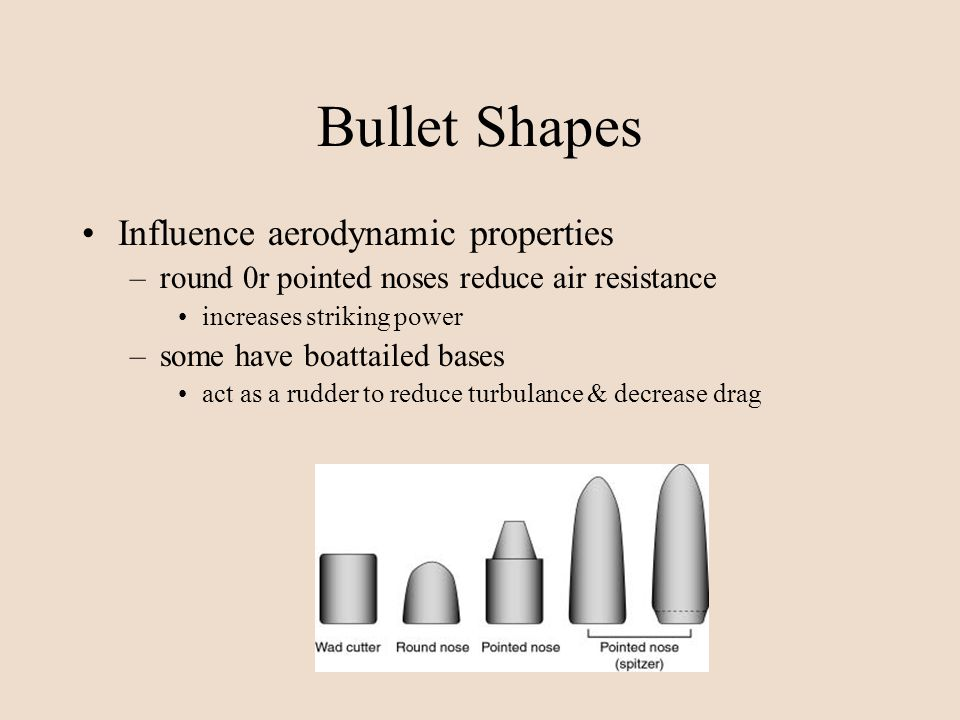 Bullet Shapes Influence aerodynamic properties –round 0r pointed noses reduce air resistance increases striking power –some have boattailed bases act