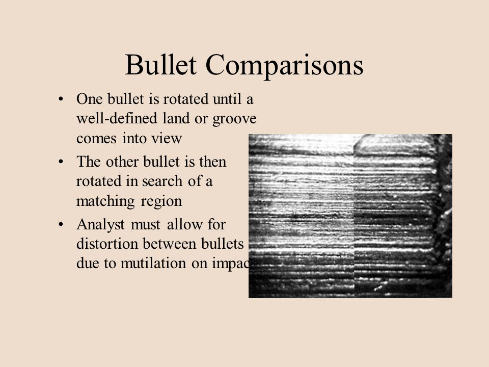 Bullet Comparisons One bullet is rotated until a well-defined land or groove comes into view The other bullet is then rotated in search of a matching