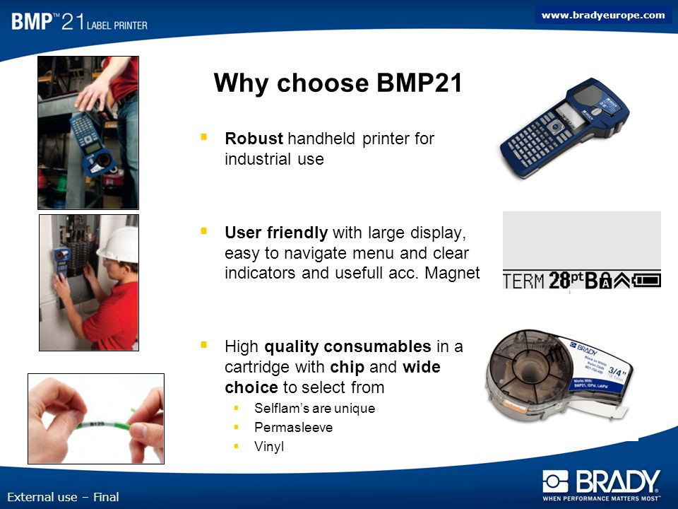 www.bradyeurope.com External use – Final Why choose BMP21 Robust handheld printer for industrial use User friendly with large display, easy to navigate menu and clear indicators and usefull acc.