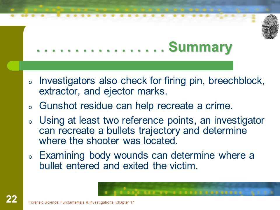Forensic Science: Fundamentals & Investigations, Chapter 17 22................. Summary................. Summary o Investigators also check for firing