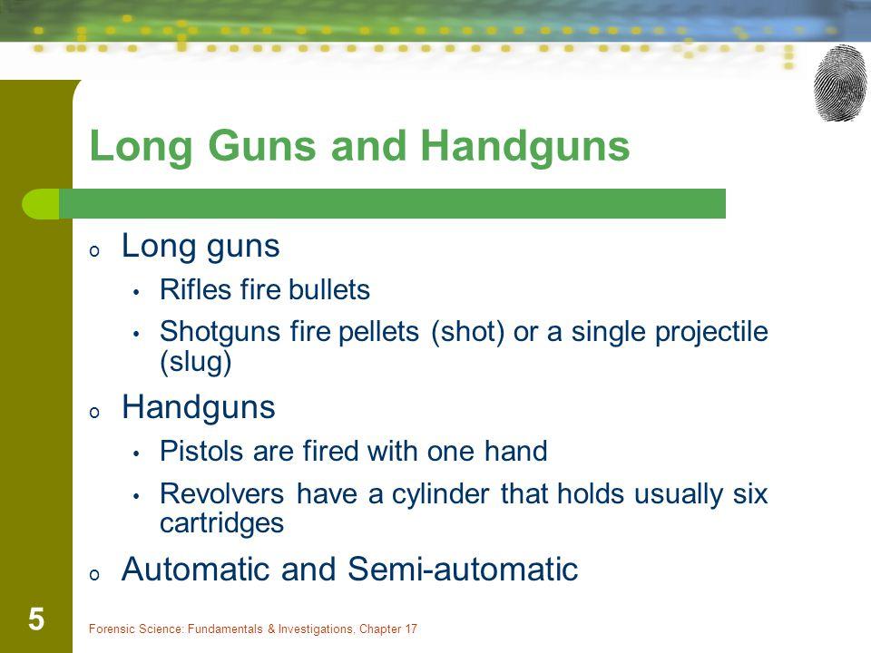 Forensic Science: Fundamentals & Investigations, Chapter 17 5 Long Guns and Handguns o Long guns Rifles fire bullets Shotguns fire pellets (shot) or a