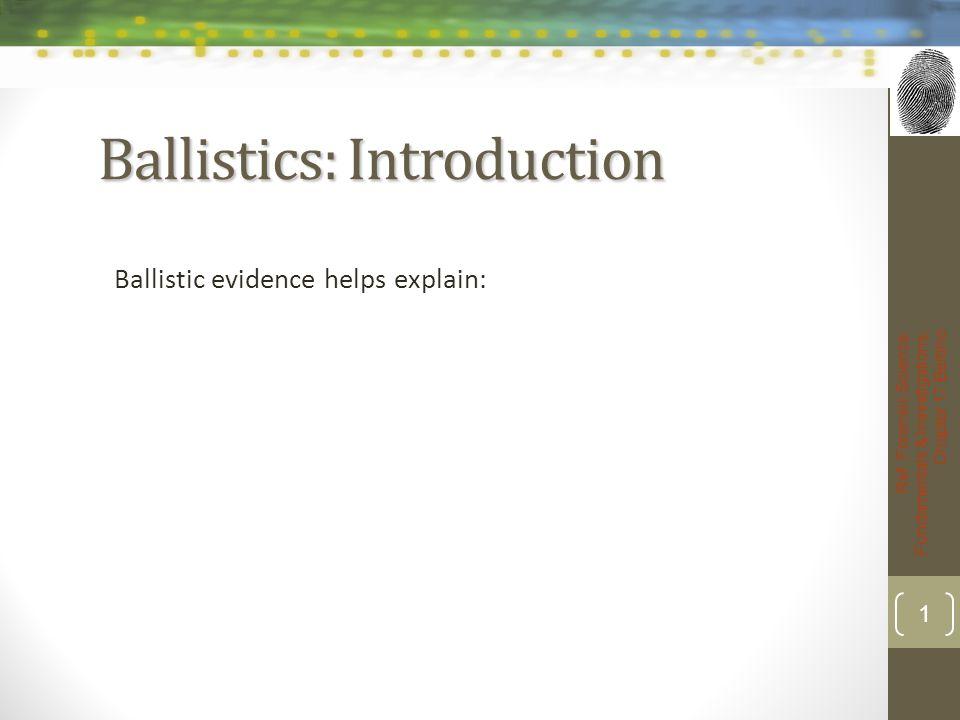Ballistics: Introduction Ballistic evidence helps explain: Ref: Forensic Science: Fundamentals & Investigations, Chapter 17 Bertino 1