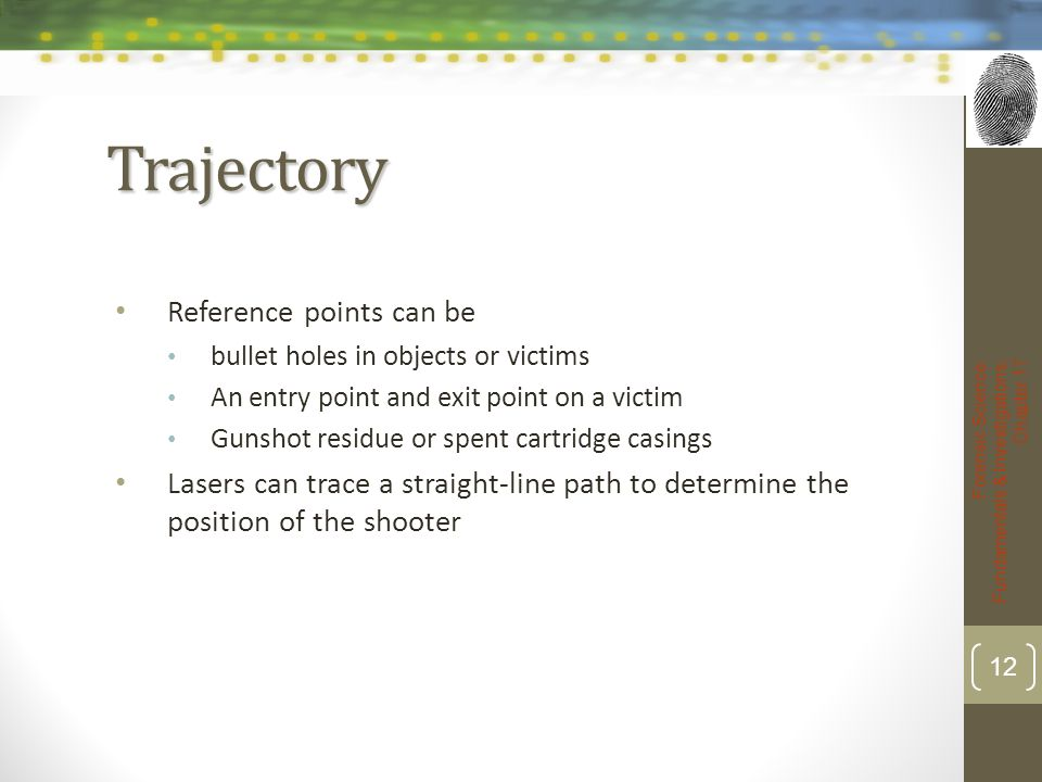 Trajectory Reference points can be bullet holes in objects or victims An entry point and exit point on a victim Gunshot residue or spent cartridge cas