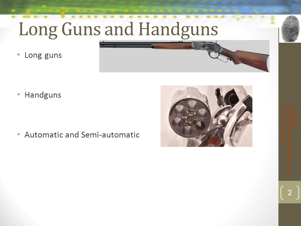 Long Guns and Handguns Long guns Handguns Automatic and Semi-automatic Forensic Science: Fundamentals & Investigations, Chapter 17 2