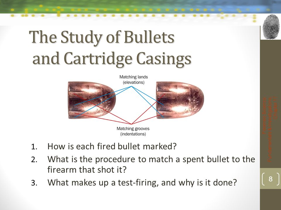 The Study of Bullets and Cartridge Casings 1. How is each fired bullet marked? 2. What is the procedure to match a spent bullet to the firearm that sh