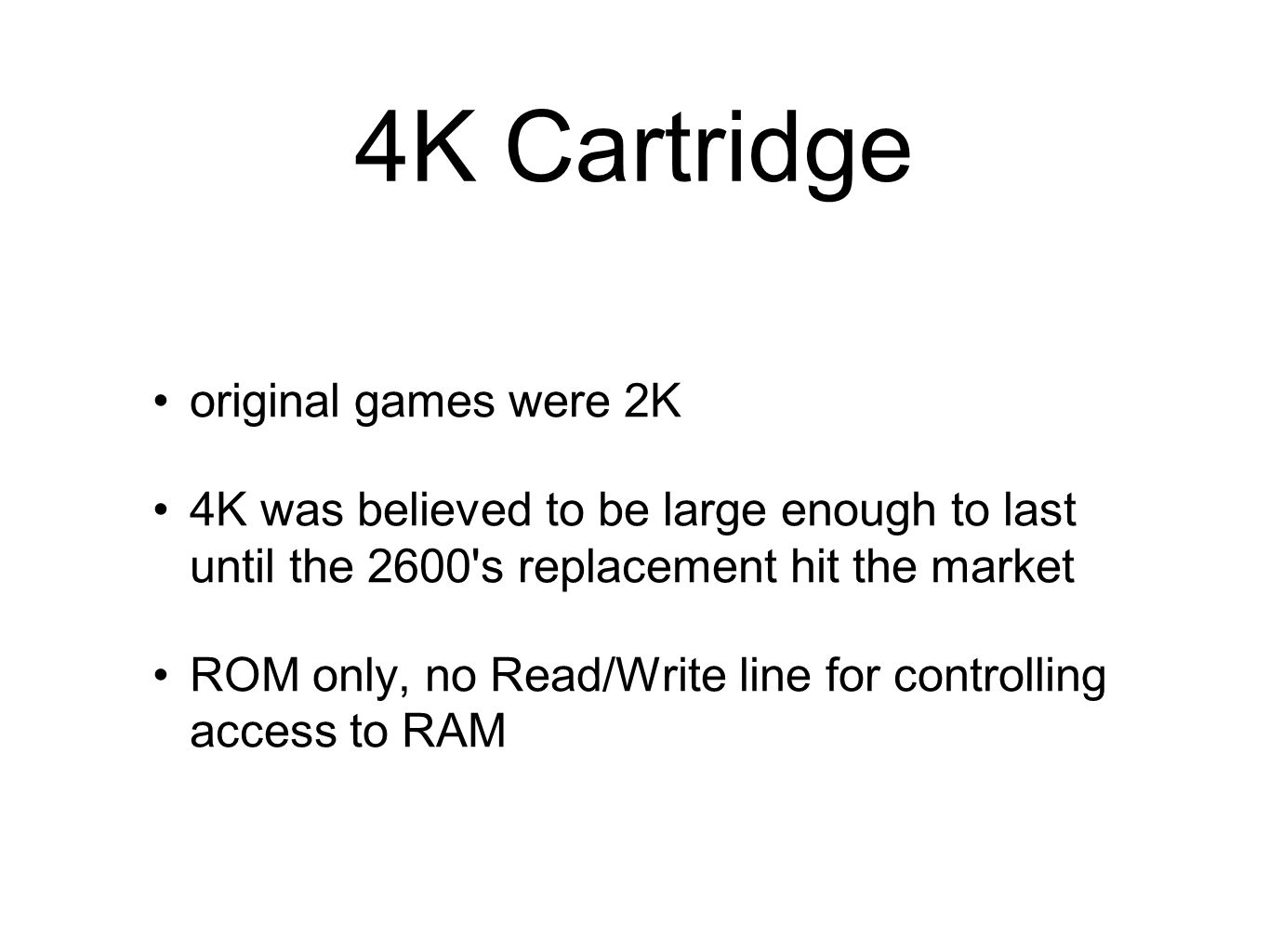 4K Cartridge original games were 2K 4K was believed to be large enough to last until the 2600's replacement hit the market ROM only, no Read/Write lin