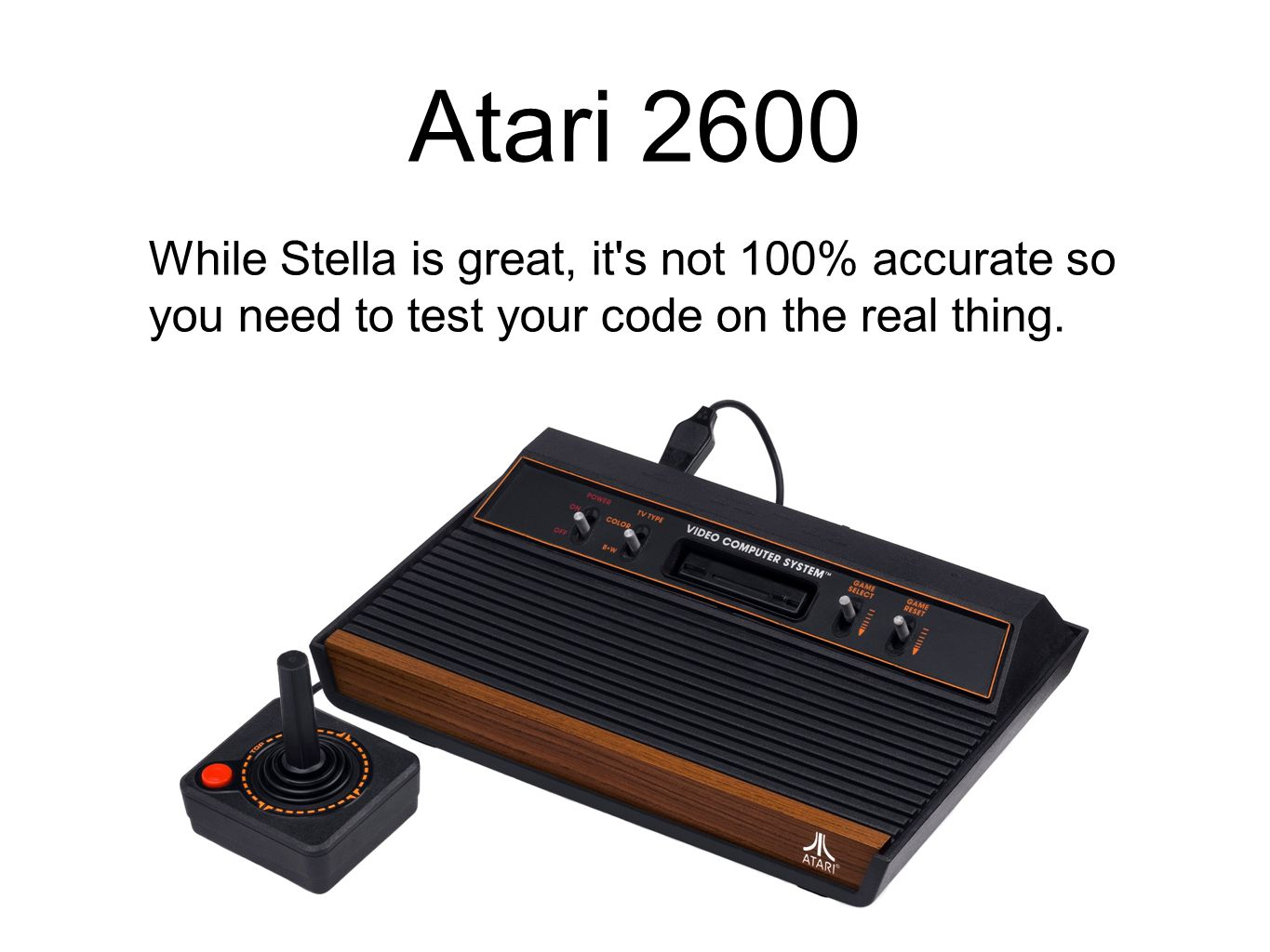 Atari 2600 While Stella is great, it's not 100% accurate so you need to test your code on the real thing.