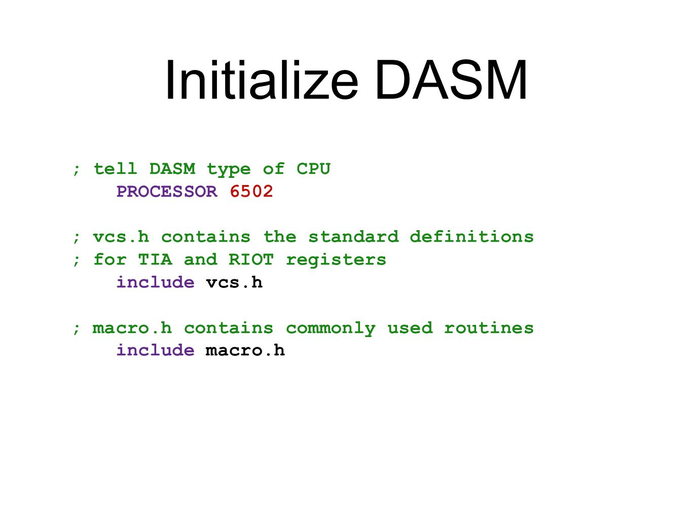 Initialize DASM ; tell DASM type of CPU PROCESSOR 6502 ; vcs.h contains the standard definitions ; for TIA and RIOT registers include vcs.h ; macro.h
